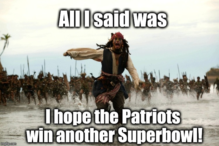 I get the feeling people are sick of seeing Tom Brady win the Lombardi trophy | All I said was I hope the Patriots win another Superbowl! | image tagged in captain jack sparrow running | made w/ Imgflip meme maker