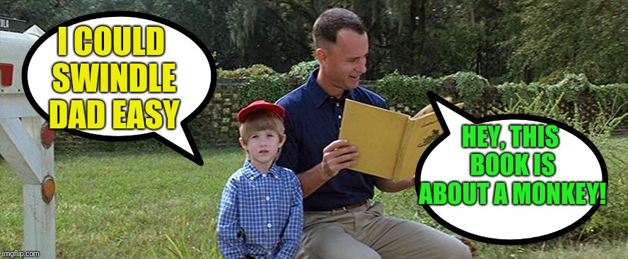 Little Forrest learns his dad's worth: Forrest Gump Week Feb 10th-16th (A CravenMoordik Event) | I COULD SWINDLE DAD EASY HEY, THIS BOOK IS ABOUT A MONKEY! | image tagged in forrest gump,little forrest,swindle,stupid,forrest gump week,cravenmoordik | made w/ Imgflip meme maker
