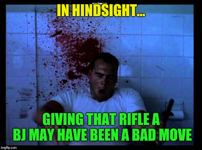 IN HINDSIGHT... GIVING THAT RIFLE A BJ MAY HAVE BEEN A BAD MOVE | made w/ Imgflip meme maker