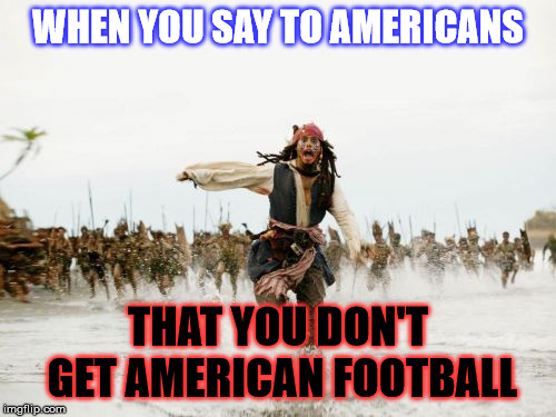 Sorry, I don't :/ | WHEN YOU SAY TO AMERICANS THAT YOU DON'T GET AMERICAN FOOTBALL | image tagged in memes,jack sparrow being chased,football | made w/ Imgflip meme maker