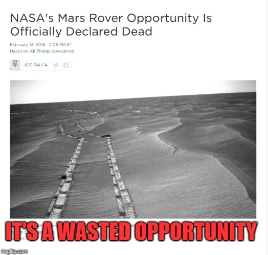 wasted opportunity | IT'S A WASTED OPPORTUNITY | image tagged in opportunity,mars,nasa | made w/ Imgflip meme maker