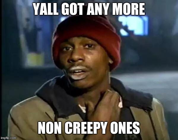 YALL GOT ANY MORE NON CREEPY ONES | image tagged in memes,y'all got any more of that | made w/ Imgflip meme maker