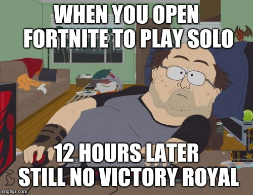 RPG Fan | WHEN YOU OPEN FORTNITE TO PLAY SOLO 12 HOURS LATER STILL NO VICTORY ROYAL | image tagged in memes,rpg fan | made w/ Imgflip meme maker