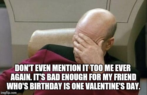 Captain Picard Facepalm Meme | DON'T EVEN MENTION IT TOO ME EVER AGAIN. IT'S BAD ENOUGH FOR MY FRIEND WHO'S BIRTHDAY IS ONE VALENTINE'S DAY. | image tagged in memes,captain picard facepalm | made w/ Imgflip meme maker