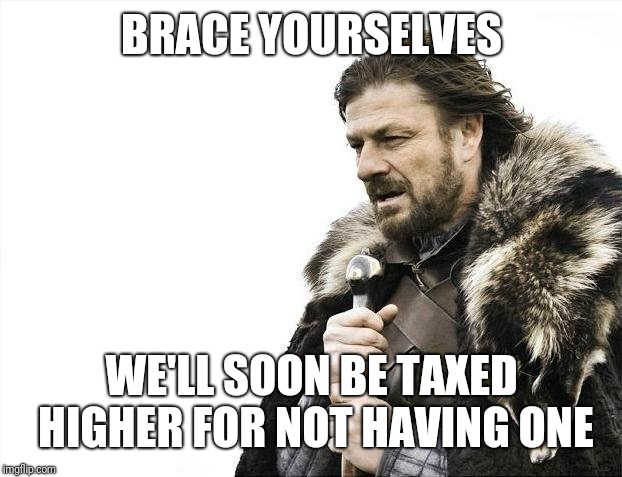 Brace Yourselves X is Coming Meme | BRACE YOURSELVES WE'LL SOON BE TAXED HIGHER FOR NOT HAVING ONE | image tagged in memes,brace yourselves x is coming | made w/ Imgflip meme maker