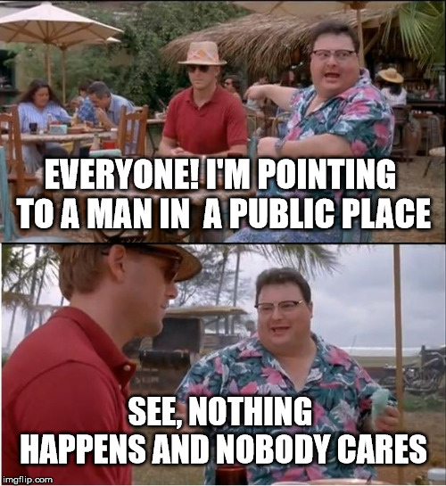 See Nobody Cares | EVERYONE! I'M POINTING TO A MAN IN  A PUBLIC PLACE SEE, NOTHING HAPPENS AND NOBODY CARES | image tagged in memes,see nobody cares | made w/ Imgflip meme maker