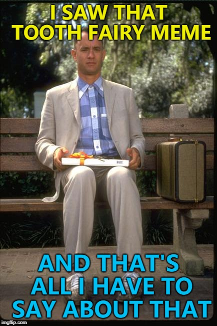 Forrest Gump week Feb 10th-16th - A CravenMoordik extravaganza... :) | I SAW THAT TOOTH FAIRY MEME AND THAT'S ALL I HAVE TO SAY ABOUT THAT | image tagged in and that's all i have to say about that,memes,forrest gump week,tooth fairy | made w/ Imgflip meme maker