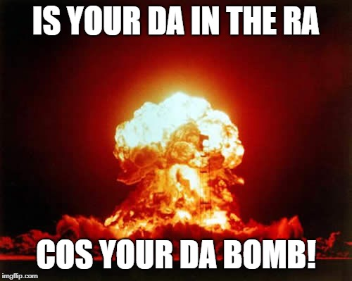 Nuclear Explosion | IS YOUR DA IN THE RA COS YOUR DA BOMB! | image tagged in memes,nuclear explosion | made w/ Imgflip meme maker