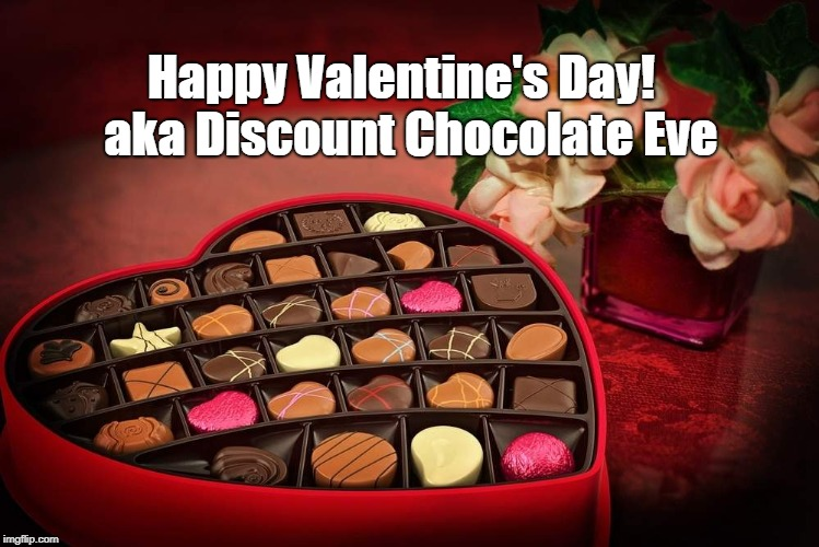 Happy Discount Chocolate Eve | Happy Valentine's Day!  aka Discount Chocolate Eve | image tagged in valentine's day,chocolate,discount chcoclate,discount chocolate eve | made w/ Imgflip meme maker