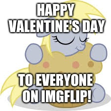 derpy's valentine is that muffin | HAPPY VALENTINE'S DAY TO EVERYONE ON IMGFLIP! | image tagged in derpy hugs her muffin,memes,valentine's day,ponies,derpy hooves,muffins | made w/ Imgflip meme maker