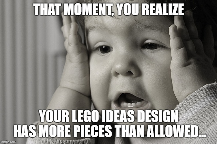 Lego Ideas | THAT MOMENT, YOU REALIZE YOUR LEGO IDEAS DESIGN HAS MORE PIECES THAN ALLOWED... | image tagged in lego,lego ideas,oh no,damn | made w/ Imgflip meme maker