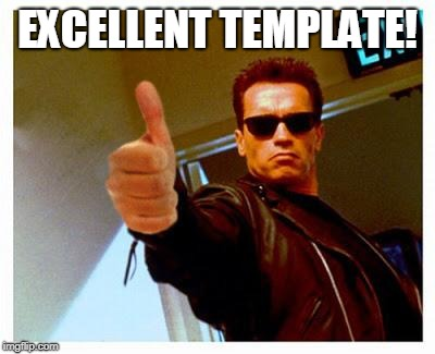 terminator thumbs up | EXCELLENT TEMPLATE! | image tagged in terminator thumbs up | made w/ Imgflip meme maker