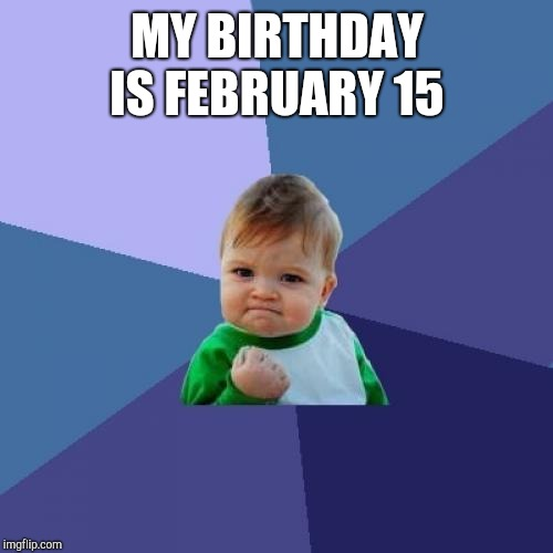 Success Kid Meme | MY BIRTHDAY IS FEBRUARY 15 | image tagged in memes,success kid | made w/ Imgflip meme maker