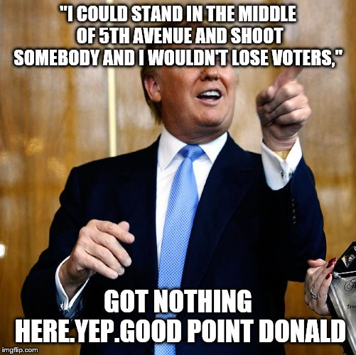 "Trump pointing and laughing | ""I COULD STAND IN THE MIDDLE OF 5TH AVENUE AND SHOOT SOMEBODY AND I WOULDN'T LOSE VOTERS,"" GOT NOTHING HERE.YEP.GOOD POINT DONALD 