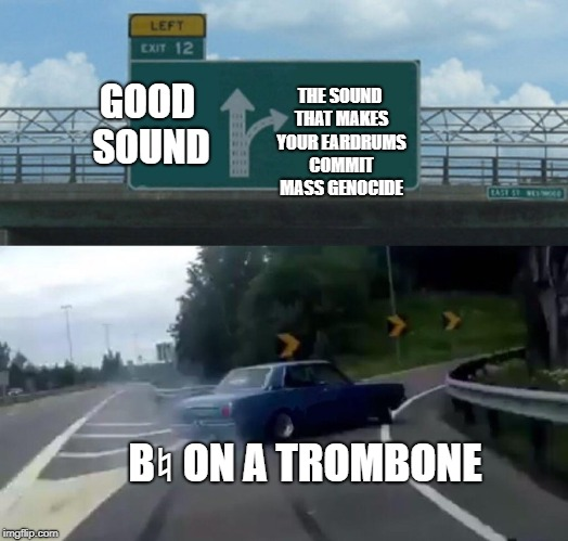 Only people who have heard a trombone will get it | GOOD SOUND THE SOUND THAT MAKES YOUR EARDRUMS COMMIT MASS GENOCIDE B♮ ON A TROMBONE | image tagged in memes,left exit 12 off ramp,trombone,band,music | made w/ Imgflip meme maker