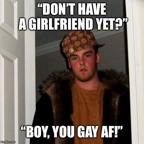 "Scumbag Steve | ""DON'T HAVE A GIRLFRIEND YET?"" ""BOY, YOU GAY AF!"" 