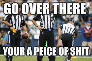 nfl referee  | GO OVER THERE YOUR A PEICE OF SHIT | image tagged in nfl referee | made w/ Imgflip meme maker