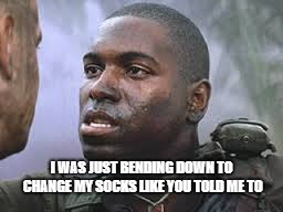 Bubba Gump | I WAS JUST BENDING DOWN TO CHANGE MY SOCKS LIKE YOU TOLD ME TO | image tagged in bubba gump | made w/ Imgflip meme maker
