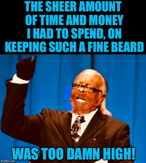 Razors and Beard products can be expensive nowadays.  |  THE SHEER AMOUNT OF TIME AND MONEY I HAD TO SPEND, ON KEEPING SUCH A FINE BEARD; WAS TOO DAMN HIGH! | image tagged in memes,too damn high,clean,shave,beards,gone | made w/ Imgflip meme maker