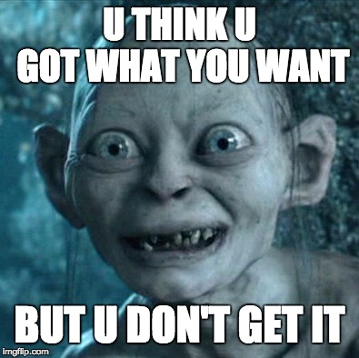 Gollum Meme | U THINK U GOT WHAT YOU WANT BUT U DON'T GET IT | image tagged in memes,gollum | made w/ Imgflip meme maker