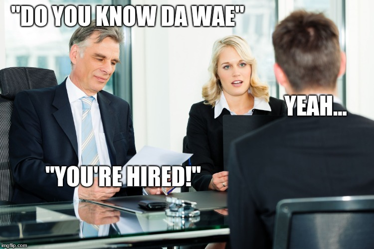 "How Job Interviews should work... | ""DO YOU KNOW DA WAE"" YEAH... ""YOU'RE HIRED!"" 