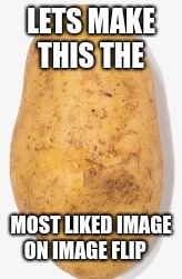 Potato | LETS MAKE THIS THE MOST LIKED IMAGE ON IMAGE FLIP | image tagged in potato | made w/ Imgflip meme maker