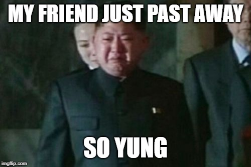 Kim Jong Un Sad |  MY FRIEND JUST PAST AWAY; SO YUNG | image tagged in memes,kim jong un sad | made w/ Imgflip meme maker