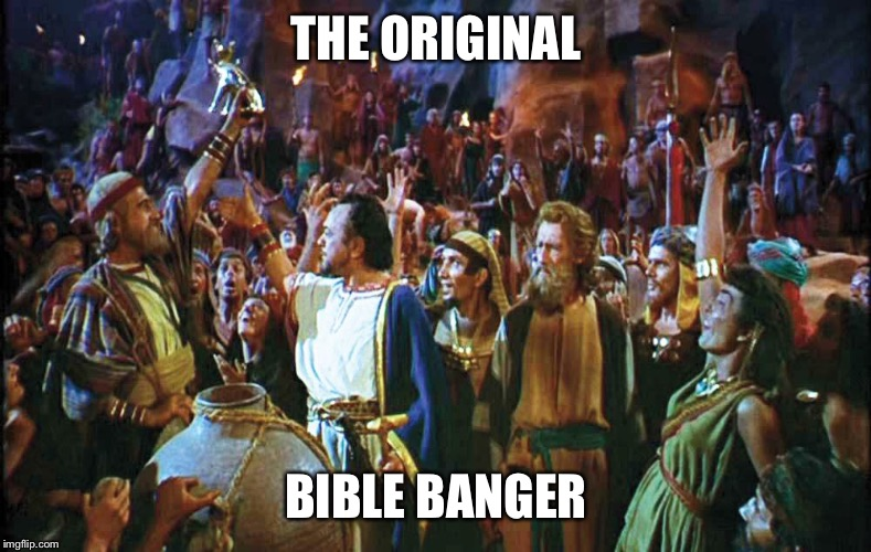THE ORIGINAL BIBLE BANGER | image tagged in moses,bang,party,bible,ten commandments | made w/ Imgflip meme maker