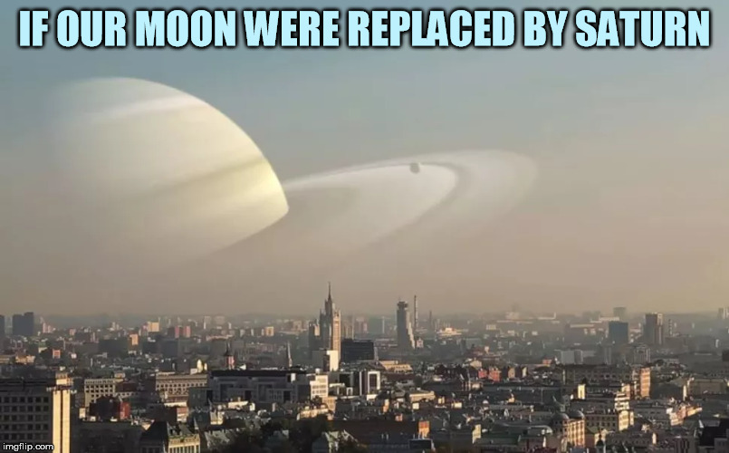 Please no Uranus jokes | IF OUR MOON WERE REPLACED BY SATURN | image tagged in memes,moon,saturn | made w/ Imgflip meme maker