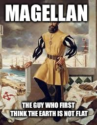 Ferdinand Magellan Thinks That The Earth Isn't Flat | MAGELLAN THE GUY WHO FIRST THINK THE EARTH IS NOT FLAT | image tagged in ferdinand magellan,memes,flat earth | made w/ Imgflip meme maker