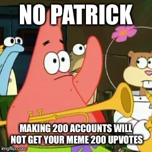 No Patrick | NO PATRICK MAKING 200 ACCOUNTS WILL NOT GET YOUR MEME 200 UPVOTES | image tagged in memes,no patrick,upvotes | made w/ Imgflip meme maker