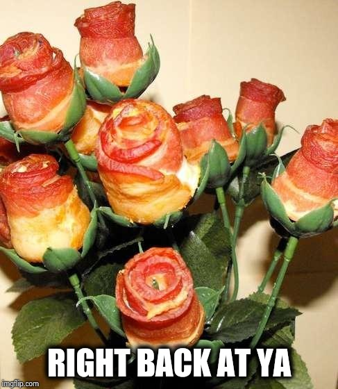 Bacon Roses | RIGHT BACK AT YA | image tagged in bacon roses | made w/ Imgflip meme maker