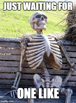 Waiting Skeleton | JUST WAITING FOR ONE LIKE | image tagged in memes,waiting skeleton | made w/ Imgflip meme maker