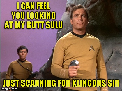 Oh my? | I CAN FEEL YOU LOOKING AT MY BUTT SULU JUST SCANNING FOR KLINGONS SIR | image tagged in star trek,sulu,humor,joke | made w/ Imgflip meme maker