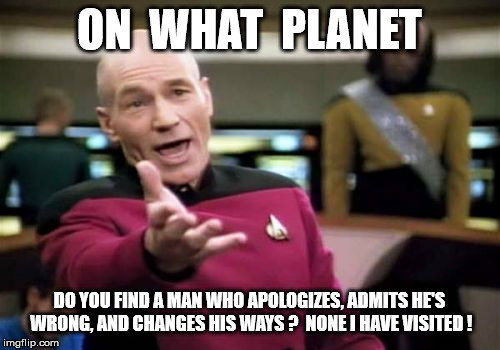 Picard Wtf Meme | ON  WHAT  PLANET DO YOU FIND A MAN WHO APOLOGIZES, ADMITS HE'S WRONG, AND CHANGES HIS WAYS ?  NONE I HAVE VISITED ! | image tagged in memes,picard wtf | made w/ Imgflip meme maker