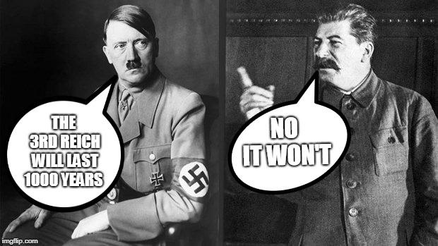THE 3RD REICH WILL LAST 1000 YEARS NO IT WON'T | image tagged in stalin,hitler | made w/ Imgflip meme maker