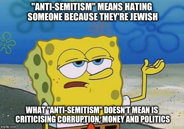 "Spongebob knows | ""ANTI-SEMITISM"" MEANS HATING SOMEONE BECAUSE THEY'RE JEWISH WHAT ""ANTI-SEMITISM"" DOESN'T MEAN IS CRITICISING CORRUPTION, MONEY AND POLITICS 