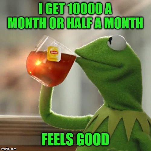 But Thats None Of My Business Meme | I GET 10000 A MONTH OR HALF A MONTH FEELS GOOD | image tagged in memes,but thats none of my business,kermit the frog | made w/ Imgflip meme maker