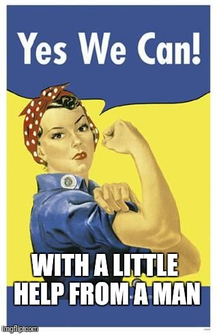 Anything you can do I can do better, with a little help! | WITH A LITTLE HELP FROM A MAN | image tagged in feminism,feminist | made w/ Imgflip meme maker