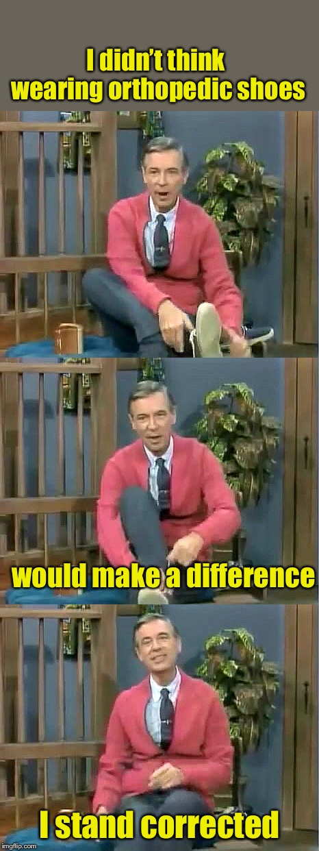 Bad Pun Mr. Rogers |  I didn't think wearing orthopedic shoes; would make a difference; I stand corrected | image tagged in bad pun mr rogers | made w/ Imgflip meme maker