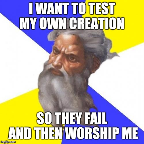 Advice God | I WANT TO TEST MY OWN CREATION SO THEY FAIL AND THEN WORSHIP ME | image tagged in memes,advice god | made w/ Imgflip meme maker