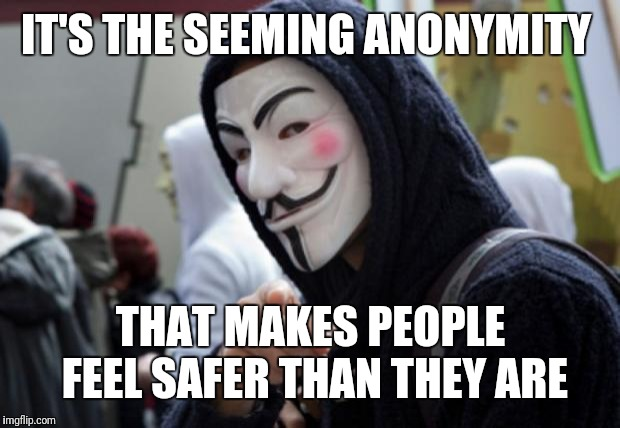 Anonymous | IT'S THE SEEMING ANONYMITY THAT MAKES PEOPLE FEEL SAFER THAN THEY ARE | image tagged in anonymous | made w/ Imgflip meme maker