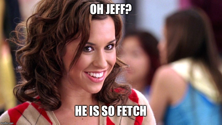 Fetch! | OH JEFF? HE IS SO FETCH | image tagged in fetch | made w/ Imgflip meme maker