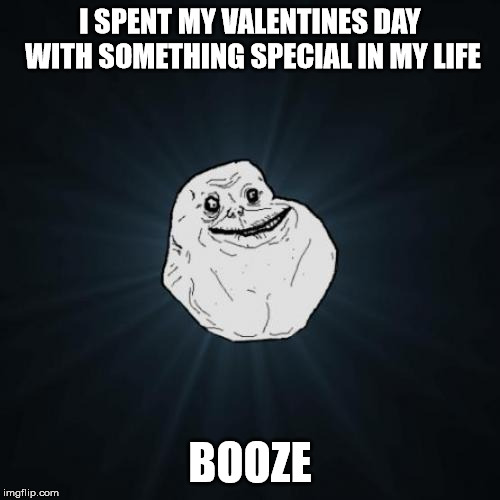 We will always be together | I SPENT MY VALENTINES DAY WITH SOMETHING SPECIAL IN MY LIFE BOOZE | image tagged in memes,forever alone,valentine's day,booze | made w/ Imgflip meme maker