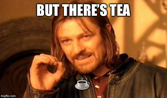 One Does Not Simply Meme | BUT THERE'S TEA ☕️ | image tagged in memes,one does not simply | made w/ Imgflip meme maker