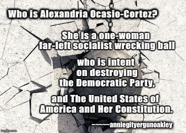 AOC---The WRECKING BALL | Who is Alexandria Ocasio-Cortez? She is a one-woman far-left socialist wrecking ball who is intent on destroying the Democratic Party, and T | image tagged in memes,aoc,wrecking ball,communist socialist | made w/ Imgflip meme maker
