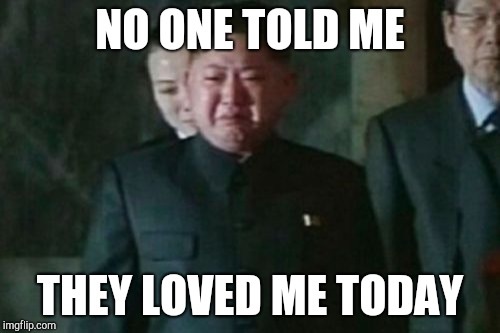 Kim Jong Un Sad |  NO ONE TOLD ME; THEY LOVED ME TODAY | image tagged in memes,kim jong un sad | made w/ Imgflip meme maker
