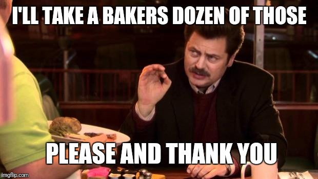 Ron Swanson | I'LL TAKE A BAKERS DOZEN OF THOSE PLEASE AND THANK YOU | image tagged in ron swanson | made w/ Imgflip meme maker