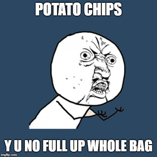 Y U No meme created on 2/15/2019 | POTATO CHIPS Y U NO FULL UP WHOLE BAG | image tagged in memes,y u no,lays,doritos,crisps,chips | made w/ Imgflip meme maker