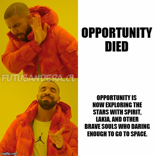 R.I.P opportunity  | OPPORTUNITY DIED OPPORTUNITY IS NOW EXPLORING THE STARS WITH SPIRIT, LAKIA, AND OTHER BRAVE SOULS WHO DARING ENOUGH TO GO TO SPACE. | image tagged in drake,opportunity,rip | made w/ Imgflip meme maker
